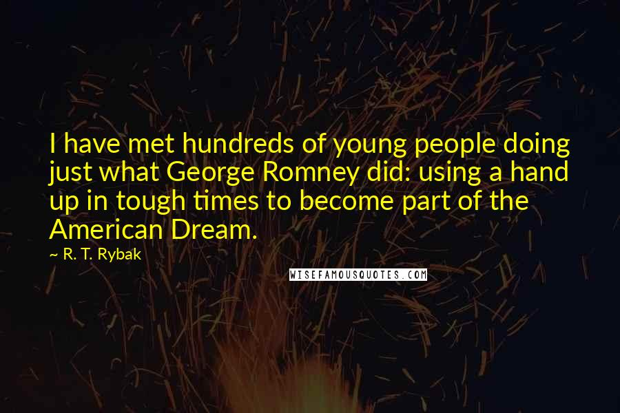R. T. Rybak quotes: I have met hundreds of young people doing just what George Romney did: using a hand up in tough times to become part of the American Dream.