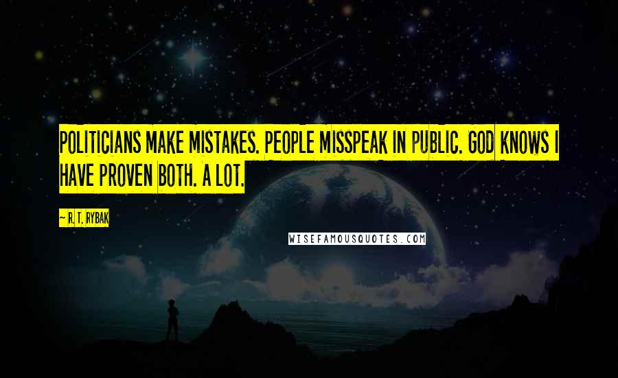 R. T. Rybak quotes: Politicians make mistakes. People misspeak in public. God knows I have proven both. A lot.