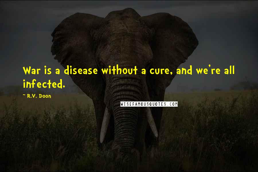 R.V. Doon quotes: War is a disease without a cure, and we're all infected.