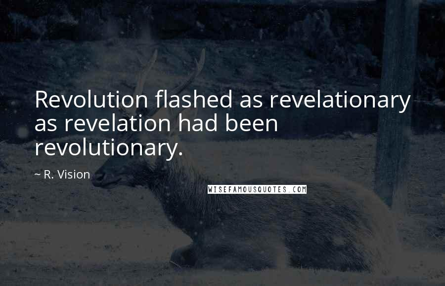 R. Vision quotes: Revolution flashed as revelationary as revelation had been revolutionary.