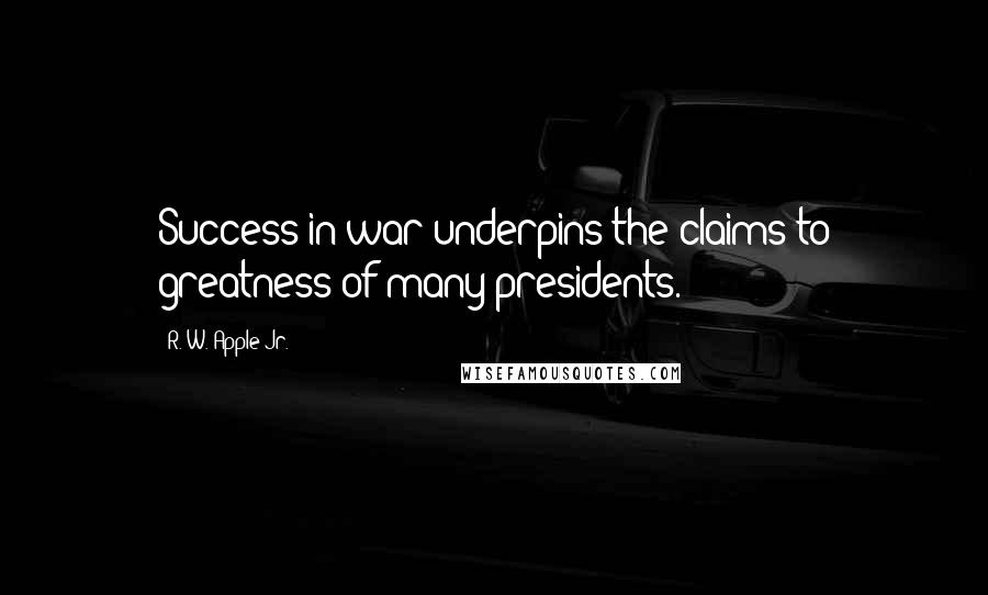 R. W. Apple Jr. quotes: Success in war underpins the claims to greatness of many presidents.