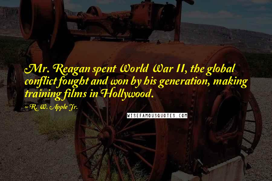 R. W. Apple Jr. quotes: Mr. Reagan spent World War II, the global conflict fought and won by his generation, making training films in Hollywood.