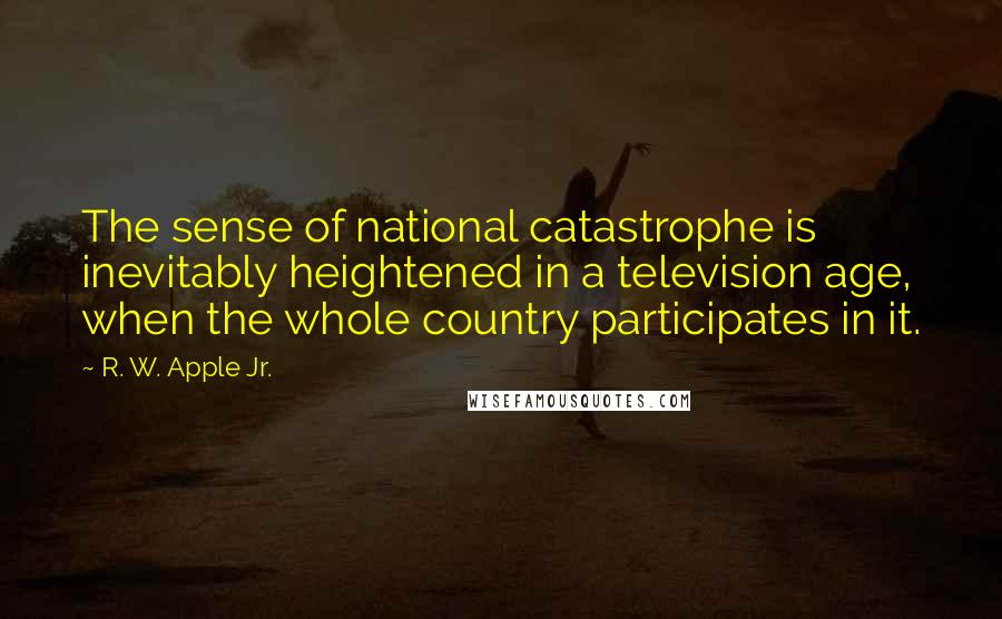 R. W. Apple Jr. quotes: The sense of national catastrophe is inevitably heightened in a television age, when the whole country participates in it.