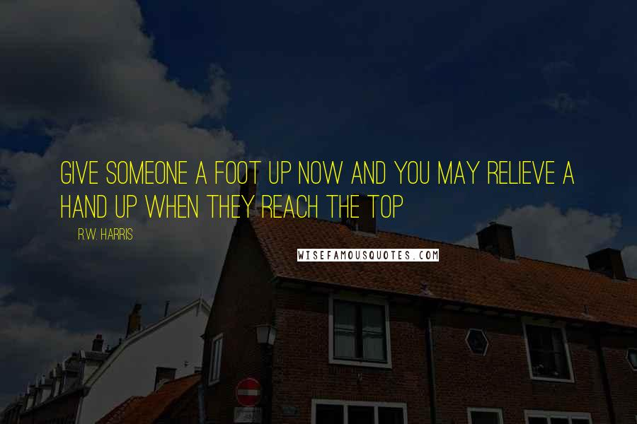 R.W. Harris quotes: Give someone a foot up now and you may relieve a hand up when they reach the top