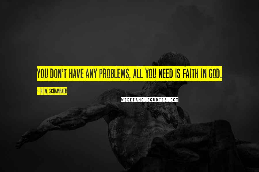 R. W. Schambach quotes: You don't have any problems, all you need is faith in God.