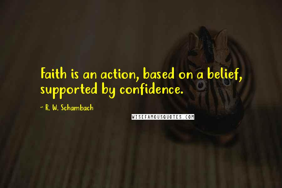 R. W. Schambach quotes: Faith is an action, based on a belief, supported by confidence.