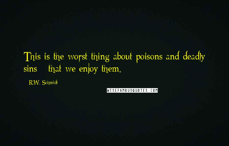 R.W. Schmidt quotes: This is the worst thing about poisons and deadly sins - that we enjoy them.