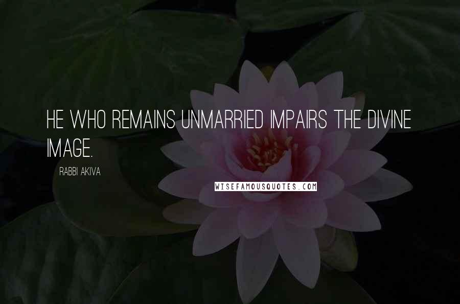 Rabbi Akiva quotes: He who remains unmarried impairs the divine image.