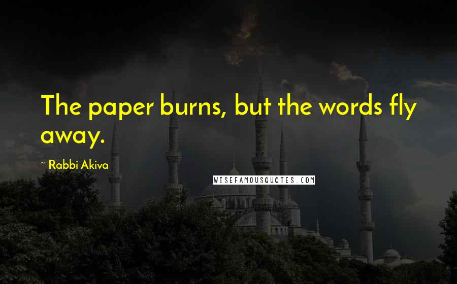 Rabbi Akiva quotes: The paper burns, but the words fly away.