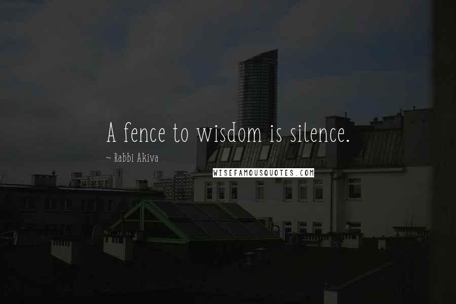 Rabbi Akiva quotes: A fence to wisdom is silence.