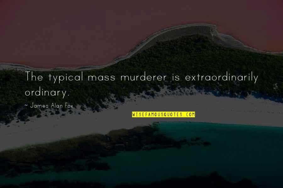 Rabbinic Wisdom Quotes By James Alan Fox: The typical mass murderer is extraordinarily ordinary.