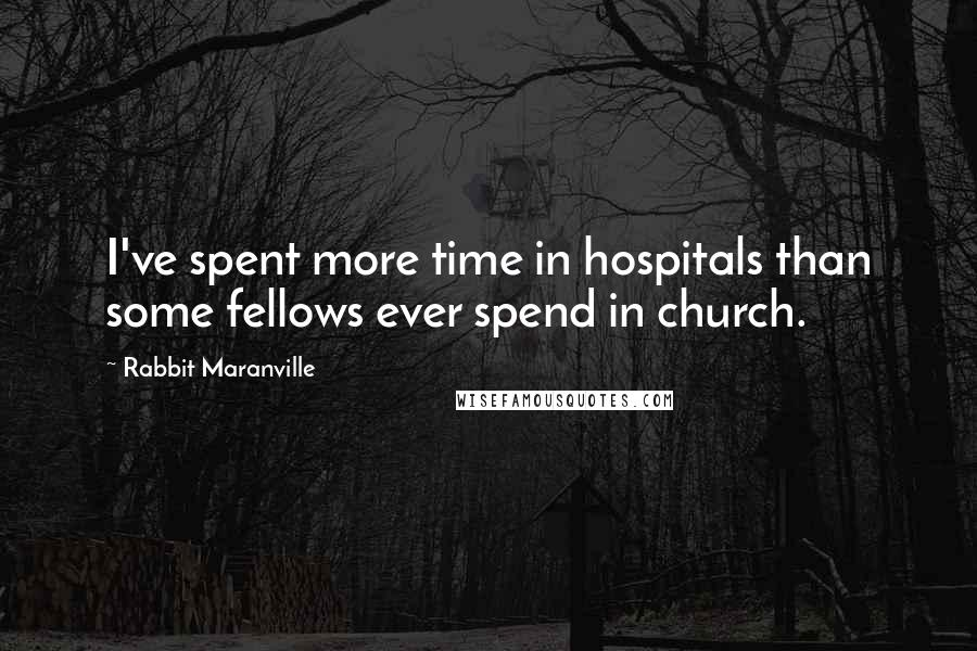 Rabbit Maranville quotes: I've spent more time in hospitals than some fellows ever spend in church.