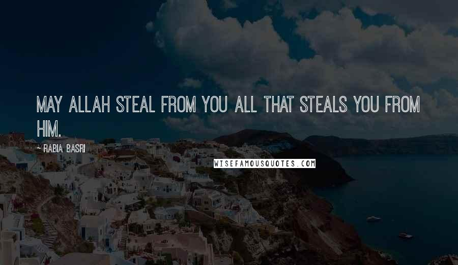 Rabia Basri quotes: May Allah steal from you All that steals you from Him.