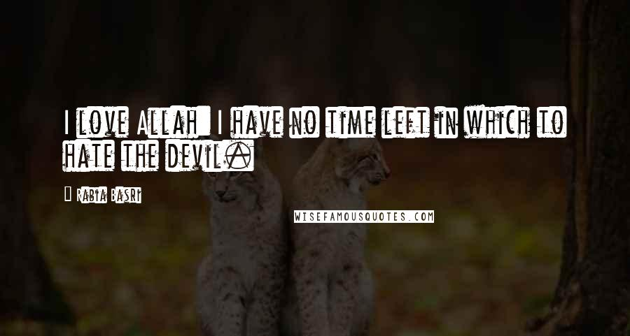 Rabia Basri quotes: I love Allah: I have no time left in which to hate the devil.