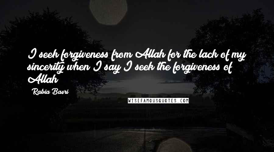 Rabia Basri quotes: I seek forgiveness from Allah for the lack of my sincerity when I say I seek the forgiveness of Allah