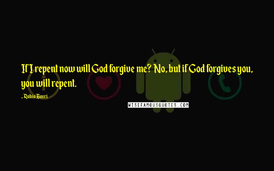 Rabia Basri quotes: If I repent now will God forgive me? No, but if God forgives you, you will repent.