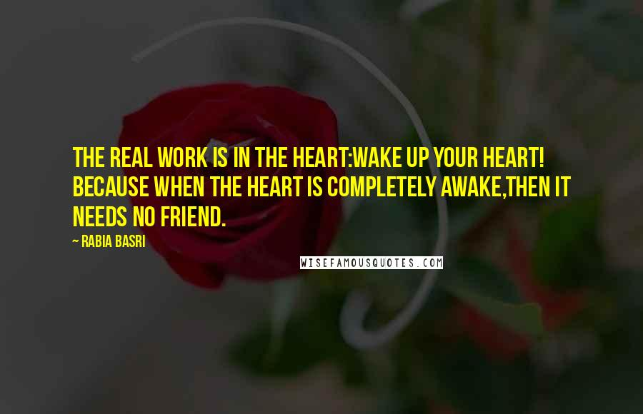 Rabia Basri quotes: The real work is in the Heart:Wake up your Heart! Because when the heart is completely awake,Then it needs no Friend.