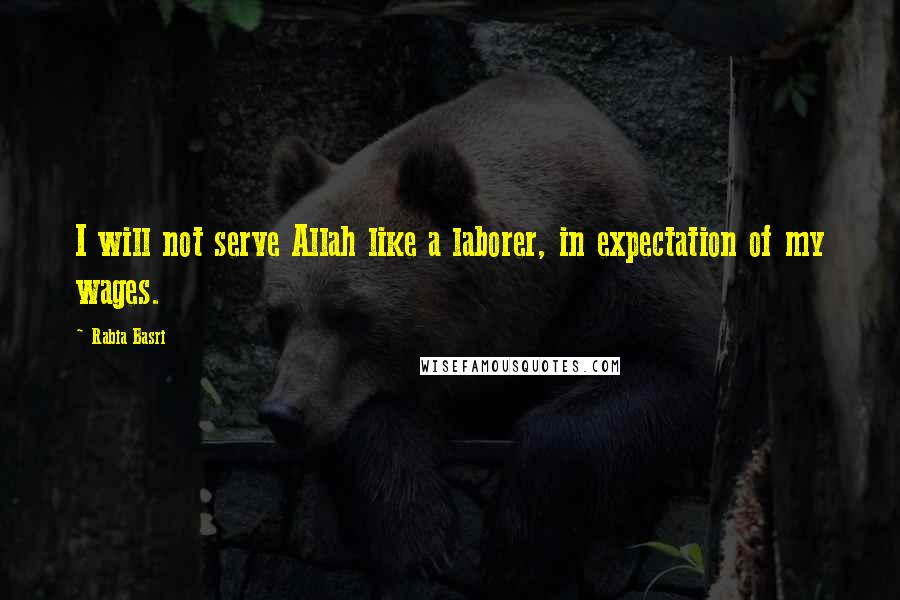 Rabia Basri quotes: I will not serve Allah like a laborer, in expectation of my wages.