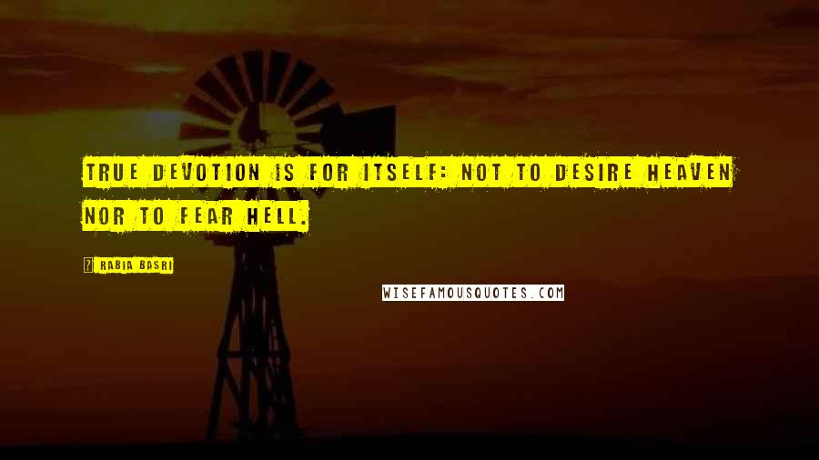 Rabia Basri quotes: True devotion is for itself: not to desire heaven nor to fear hell.