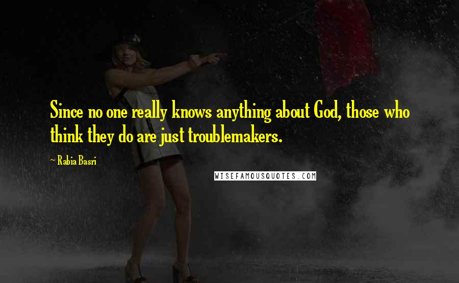 Rabia Basri quotes: Since no one really knows anything about God, those who think they do are just troublemakers.