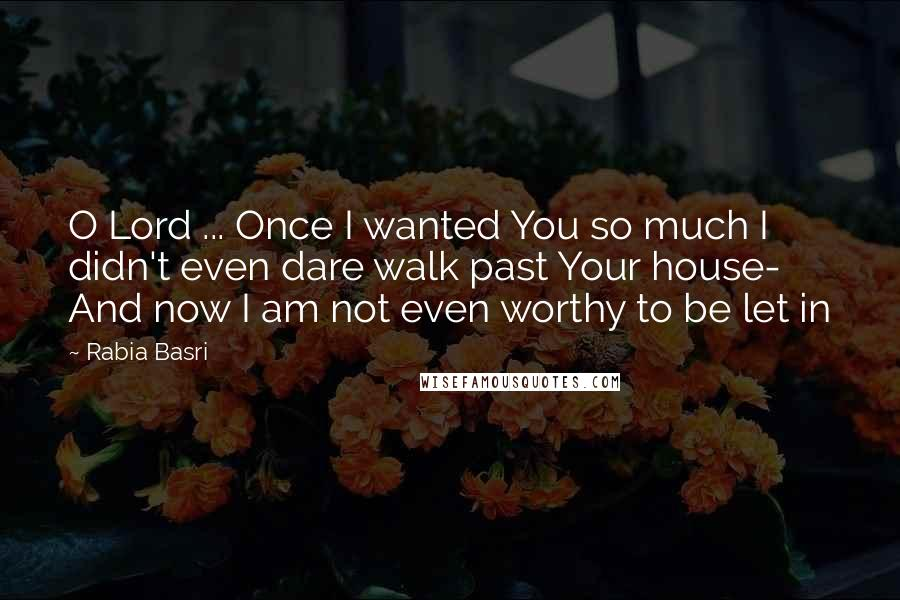 Rabia Basri quotes: O Lord ... Once I wanted You so much I didn't even dare walk past Your house- And now I am not even worthy to be let in