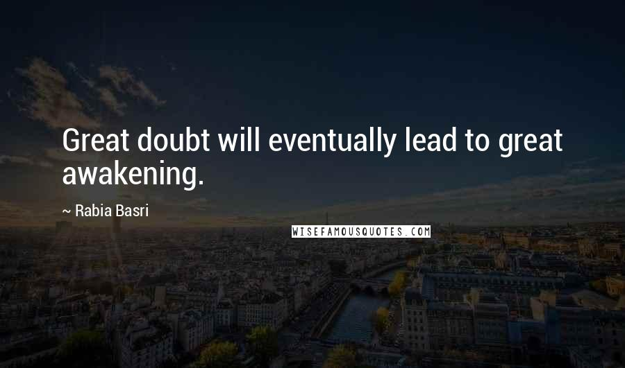 Rabia Basri quotes: Great doubt will eventually lead to great awakening.