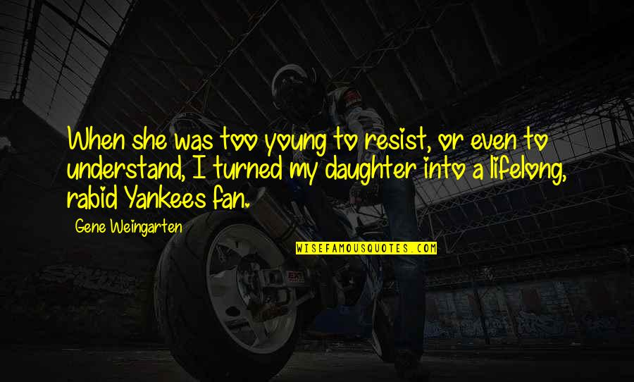 Rabid Quotes By Gene Weingarten: When she was too young to resist, or