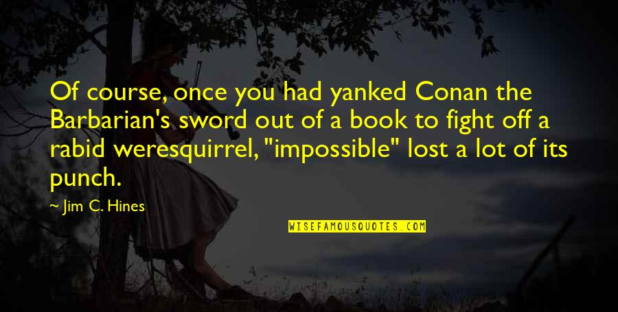 Rabid Quotes By Jim C. Hines: Of course, once you had yanked Conan the