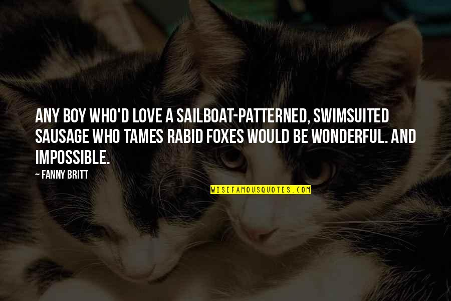 Rabid's Quotes By Fanny Britt: Any boy who'd love a sailboat-patterned, swimsuited sausage