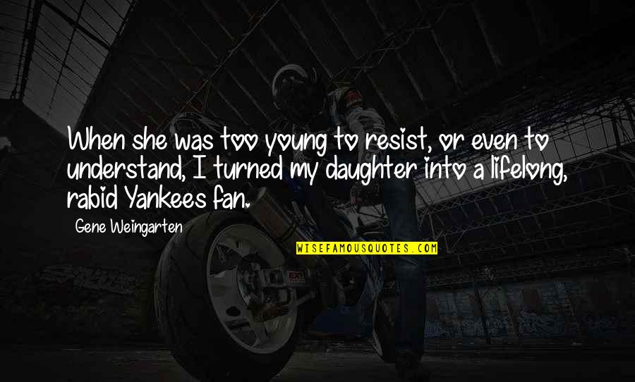 Rabid's Quotes By Gene Weingarten: When she was too young to resist, or