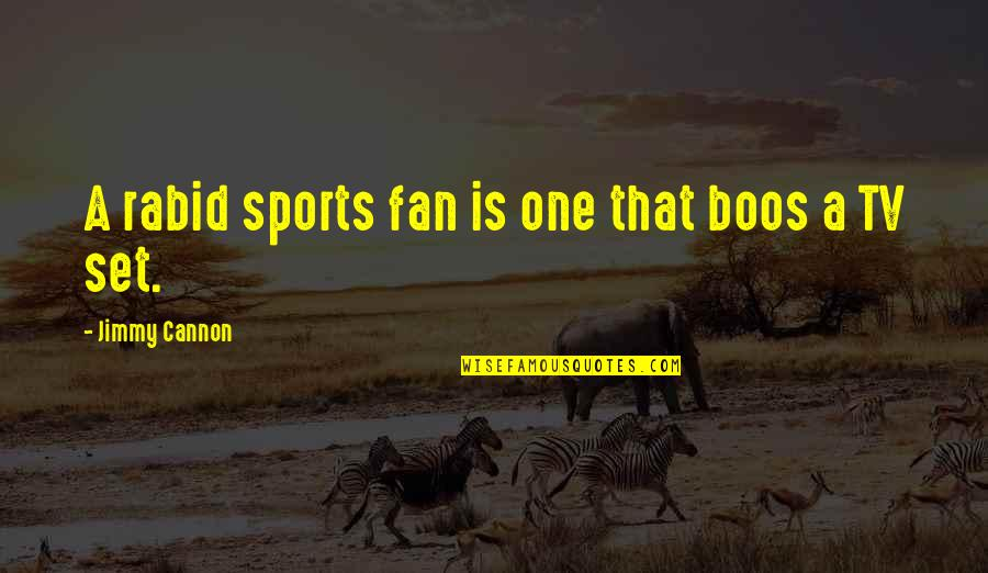Rabid's Quotes By Jimmy Cannon: A rabid sports fan is one that boos