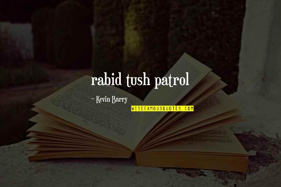 Rabid's Quotes By Kevin Barry: rabid tush patrol