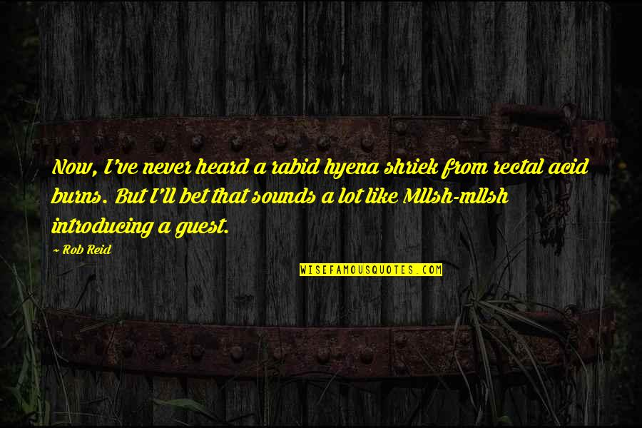 Rabid's Quotes By Rob Reid: Now, I've never heard a rabid hyena shriek