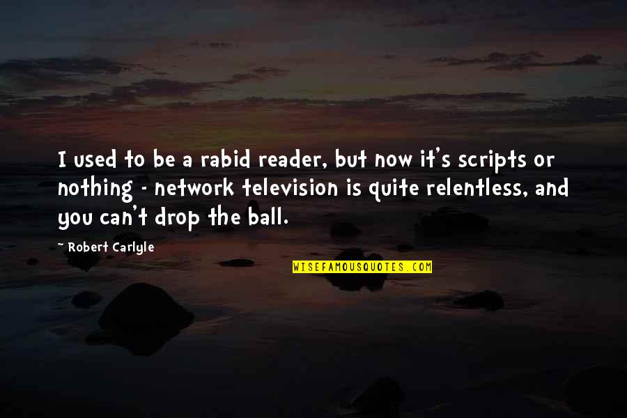 Rabid's Quotes By Robert Carlyle: I used to be a rabid reader, but