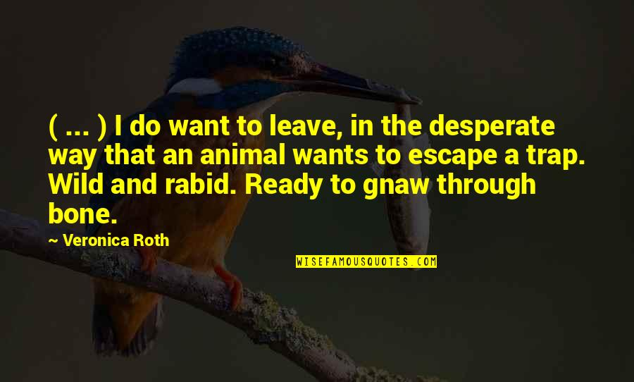 Rabid's Quotes By Veronica Roth: ( ... ) I do want to leave,