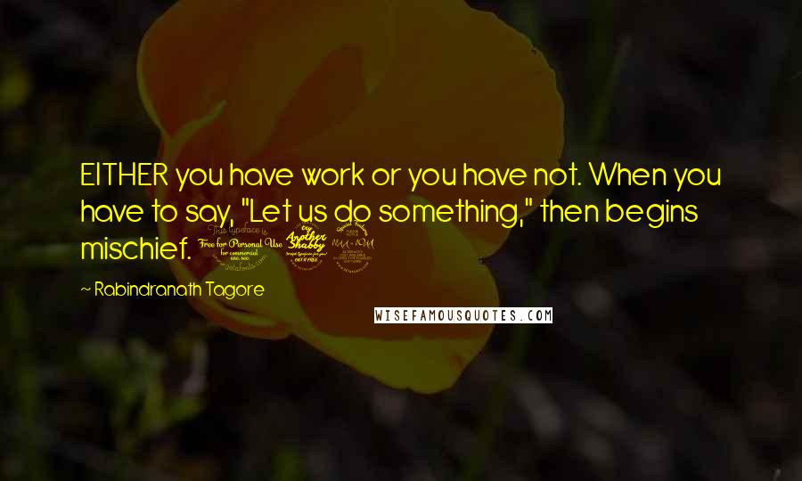 "Rabindranath Tagore quotes: EITHER you have work or you have not. When you have to say, ""Let us do something,"" then begins mischief. 172"