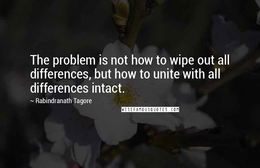 Rabindranath Tagore quotes: The problem is not how to wipe out all differences, but how to unite with all differences intact.