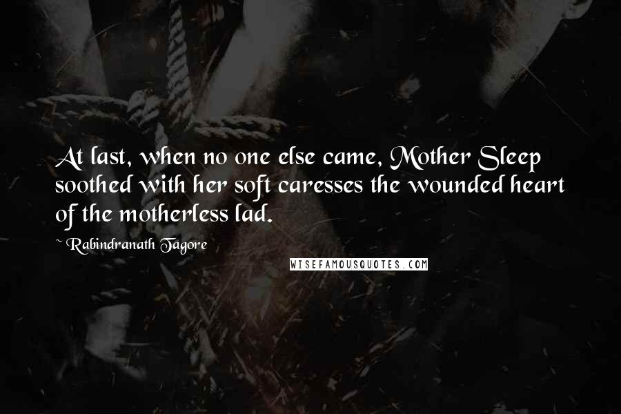 Rabindranath Tagore quotes: At last, when no one else came, Mother Sleep soothed with her soft caresses the wounded heart of the motherless lad.