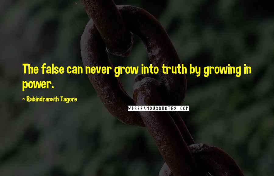 Rabindranath Tagore quotes: The false can never grow into truth by growing in power.