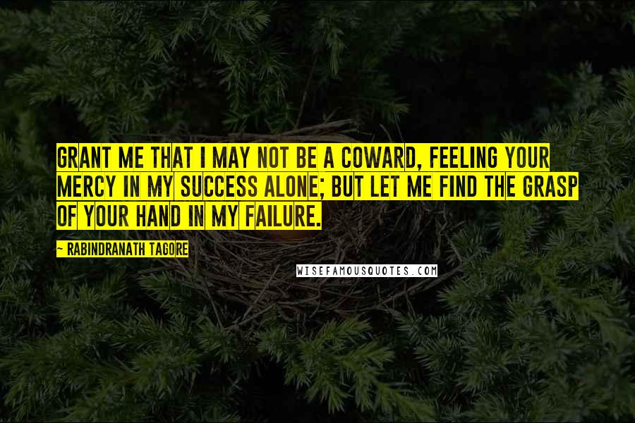 Rabindranath Tagore quotes: Grant me that I may not be a coward, feeling your mercy in my success alone; but let me find the grasp of your hand in my failure.