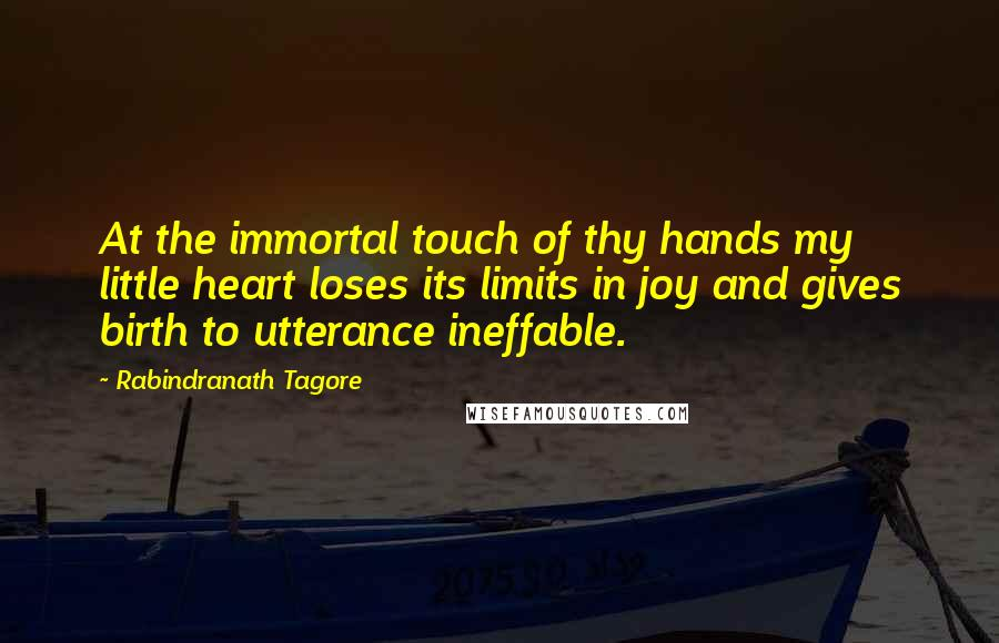Rabindranath Tagore quotes: At the immortal touch of thy hands my little heart loses its limits in joy and gives birth to utterance ineffable.
