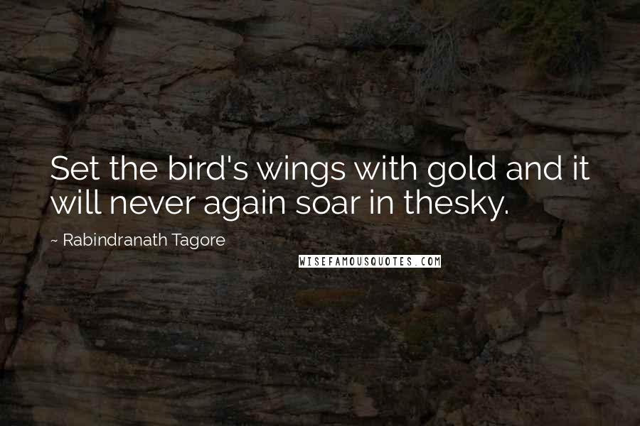 Rabindranath Tagore quotes: Set the bird's wings with gold and it will never again soar in thesky.