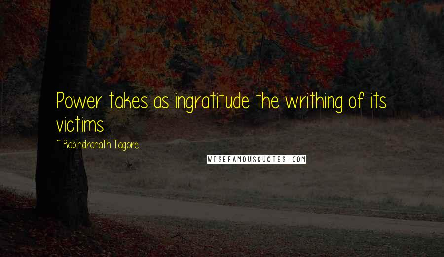 Rabindranath Tagore quotes: Power takes as ingratitude the writhing of its victims