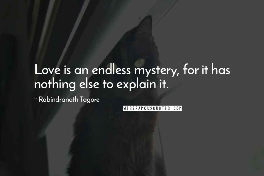 Rabindranath Tagore quotes: Love is an endless mystery, for it has nothing else to explain it.