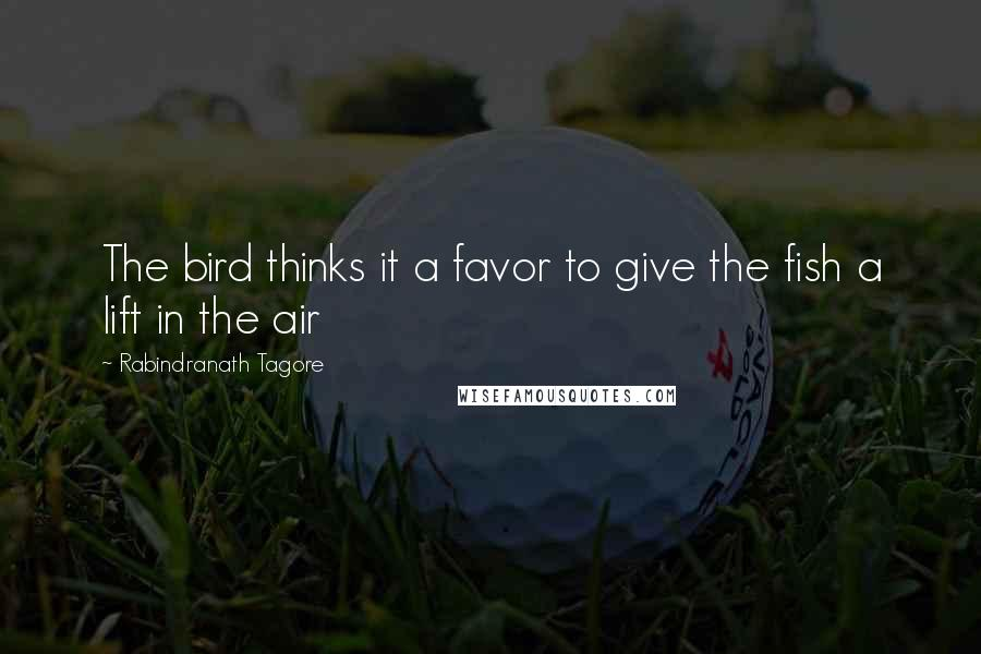 Rabindranath Tagore quotes: The bird thinks it a favor to give the fish a lift in the air