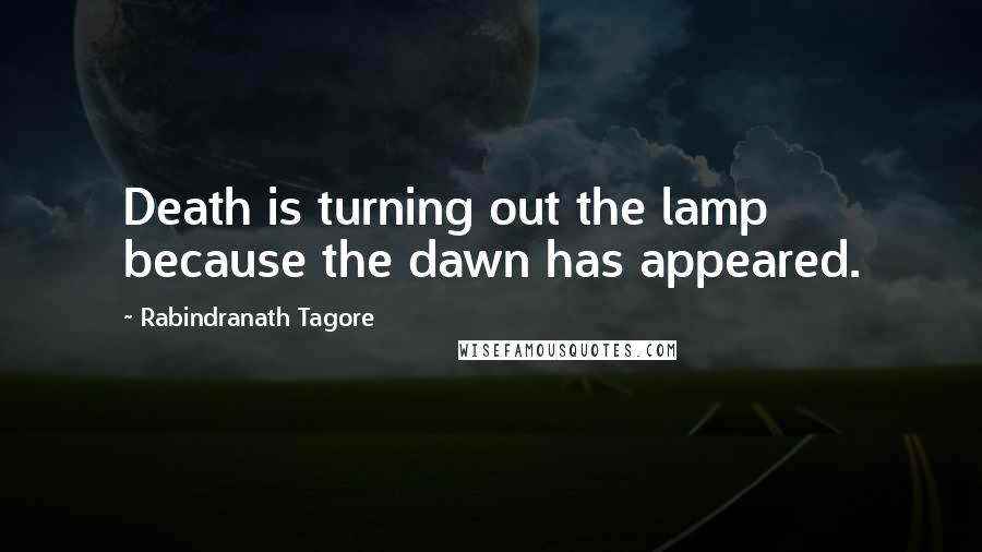 Rabindranath Tagore quotes: Death is turning out the lamp because the dawn has appeared.