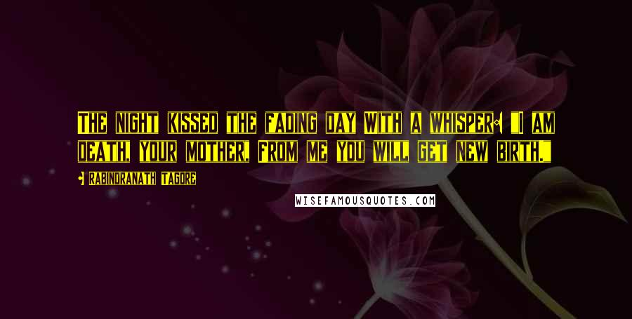 """Rabindranath Tagore quotes: The night kissed the fading day With a whisper: """"I am death, your mother, From me you will get new birth."""""""