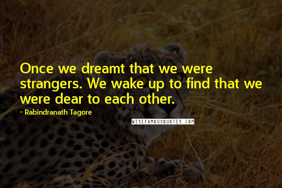 Rabindranath Tagore quotes: Once we dreamt that we were strangers. We wake up to find that we were dear to each other.