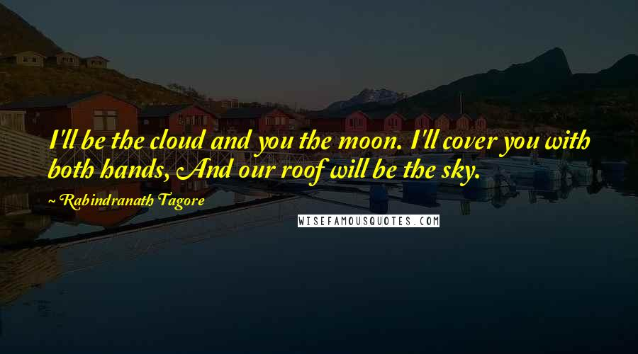 Rabindranath Tagore quotes: I'll be the cloud and you the moon. I'll cover you with both hands, And our roof will be the sky.