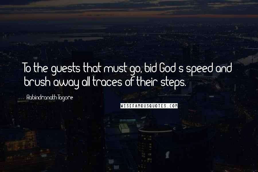 Rabindranath Tagore quotes: To the guests that must go, bid God's speed and brush away all traces of their steps.
